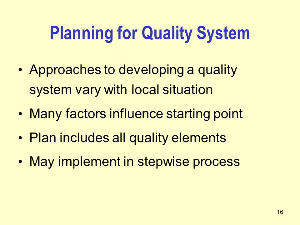 16 Planning for Quality System Approaches to developing a quality system vary with local situation Many factors influence starting point Plan includes all quality elements May implement in stepwise process