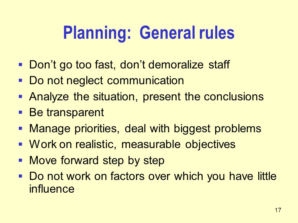 17 Planning: General rules  Don't go too fast, don't demoralize staff  Do not neglect communication  Analyze the situation, present the conclusions  Be transparent  Manage priorities, deal with biggest problems  Work on realistic, measurable objectives  Move forward step by step  Do not work on factors over which you have little influence
