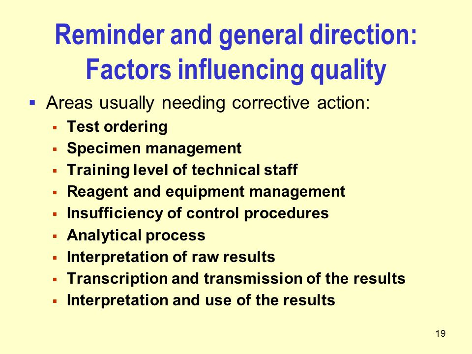 19 Reminder and general direction: Factors influencing quality  Areas usually needing corrective action:  Test ordering  Specimen management  Training level of technical staff  Reagent and equipment management  Insufficiency of control procedures  Analytical process  Interpretation of raw results  Transcription and transmission of the results  Interpretation and use of the results