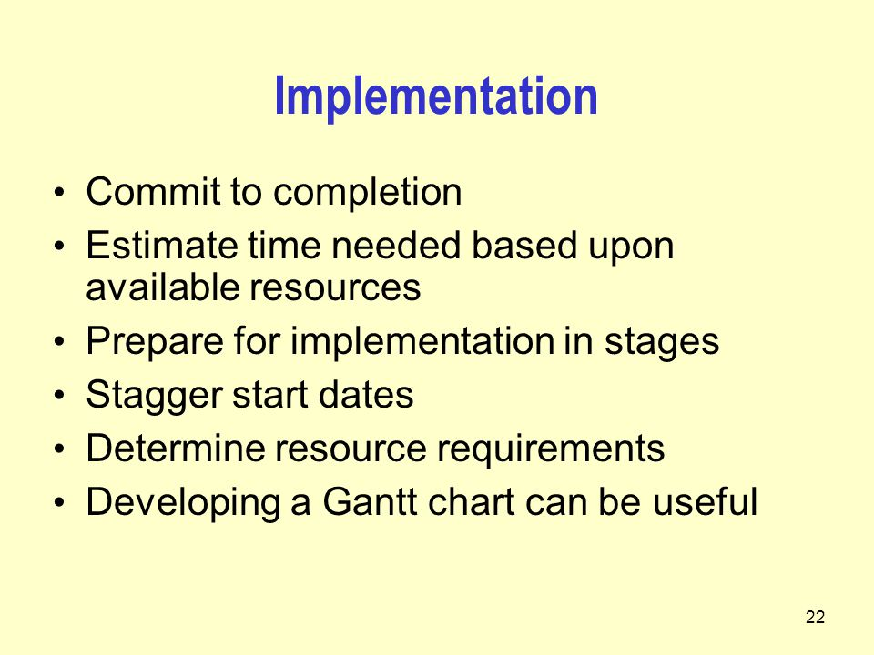 22 Implementation Commit to completion Estimate time needed based upon available resources Prepare for implementation in stages Stagger start dates Determine resource requirements Developing a Gantt chart can be useful