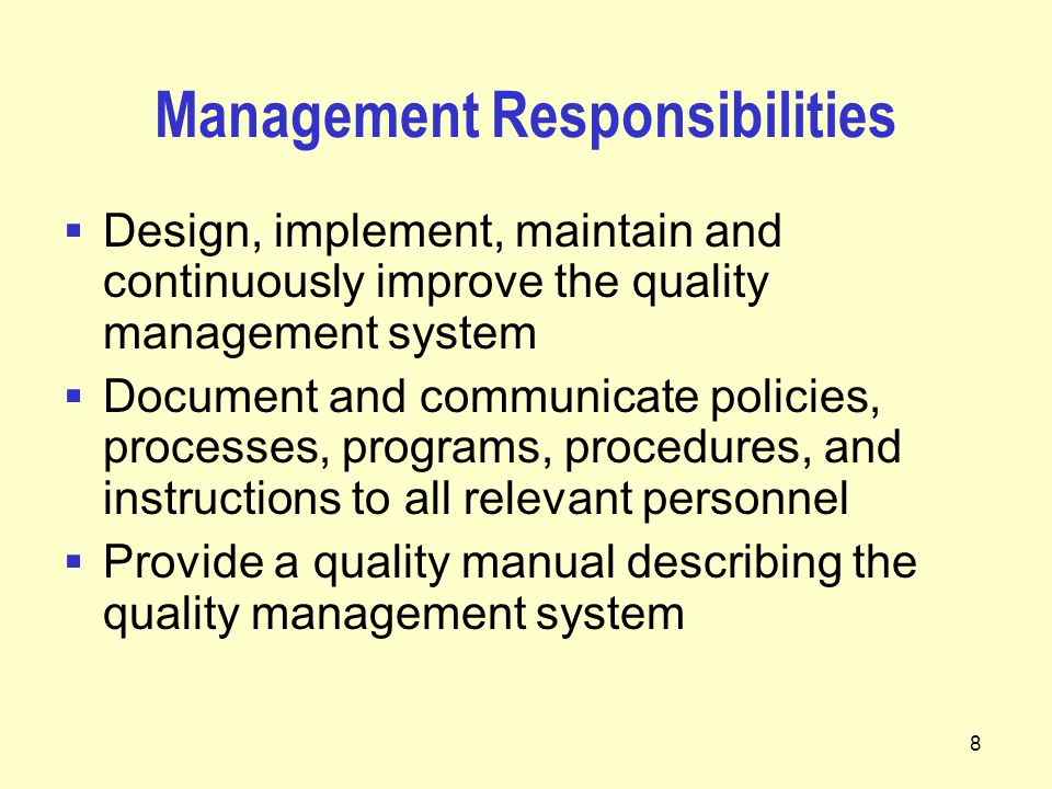 8 Management Responsibilities  Design, implement, maintain and continuously improve the quality management system  Document and communicate policies, processes, programs, procedures, and instructions to all relevant personnel  Provide a quality manual describing the quality management system
