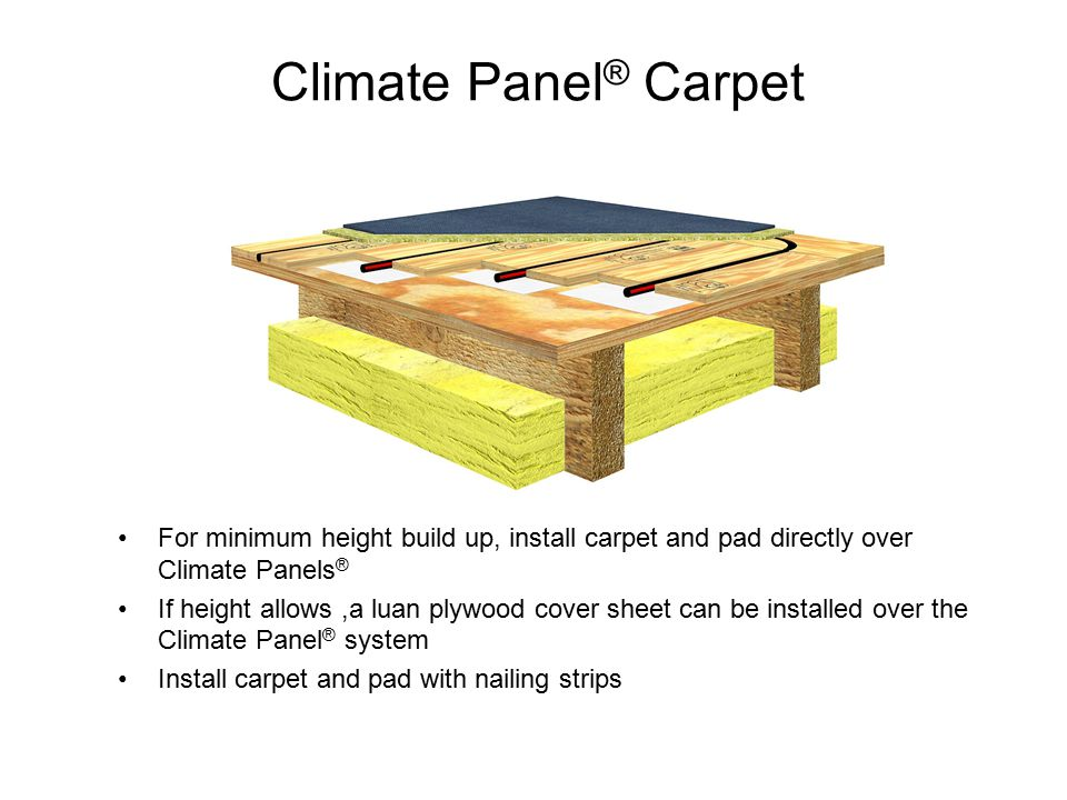 Climate Panel ® Carpet For minimum height build up, install carpet and pad directly over Climate Panels ® If height allows,a luan plywood cover sheet can be installed over the Climate Panel ® system Install carpet and pad with nailing strips