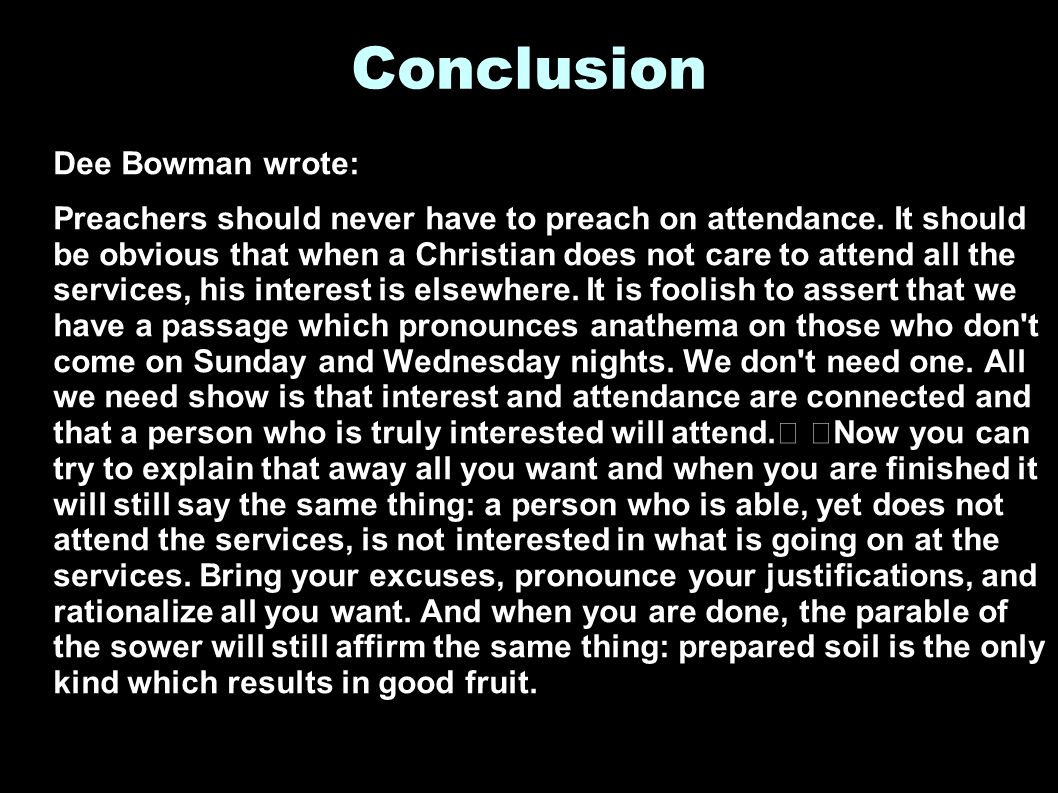 Conclusion Dee Bowman wrote: Preachers should never have to preach on attendance.