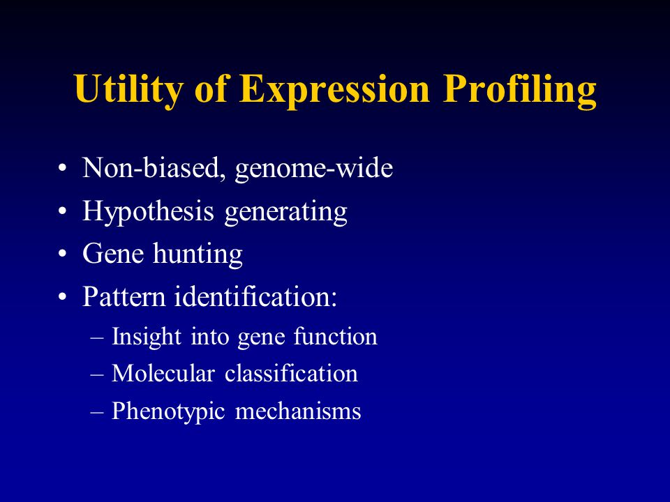 Utility of Expression Profiling Non-biased, genome-wide Hypothesis generating Gene hunting Pattern identification: –Insight into gene function –Molecular classification –Phenotypic mechanisms
