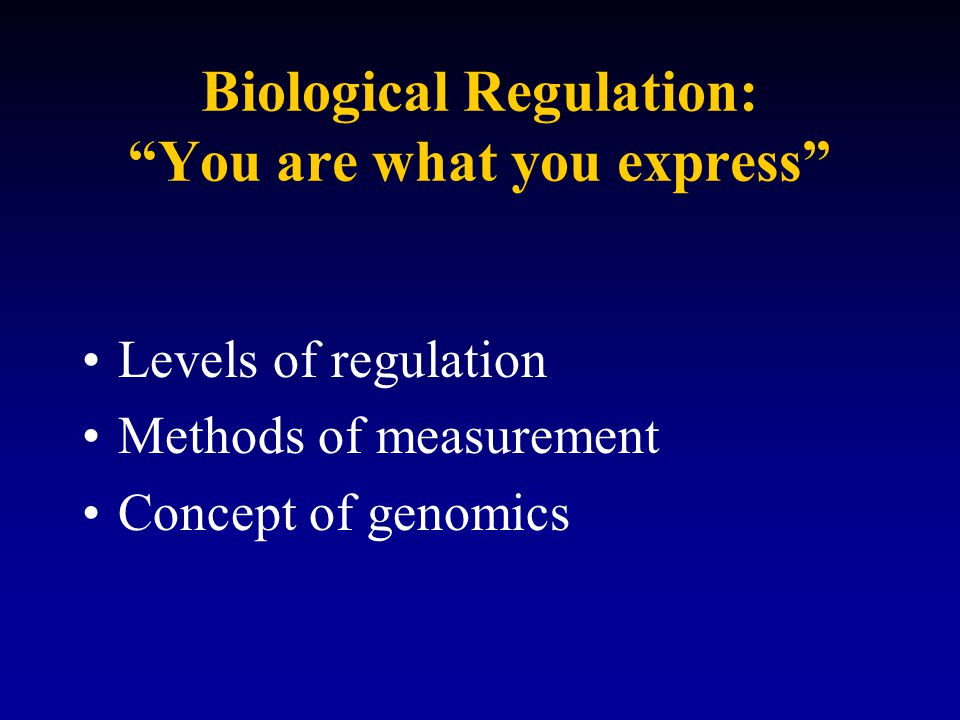 Biological Regulation: You are what you express Levels of regulation Methods of measurement Concept of genomics