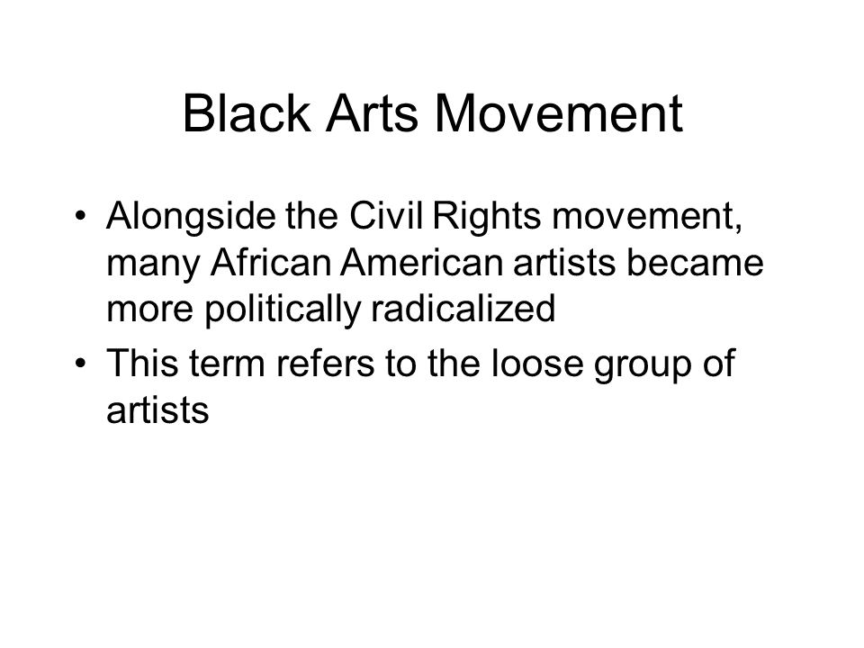 Black Arts Movement Alongside the Civil Rights movement, many African American artists became more politically radicalized This term refers to the loose group of artists