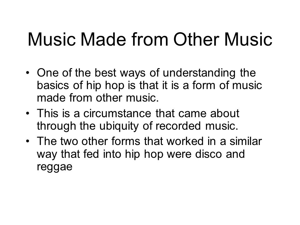 Music Made from Other Music One of the best ways of understanding the basics of hip hop is that it is a form of music made from other music.