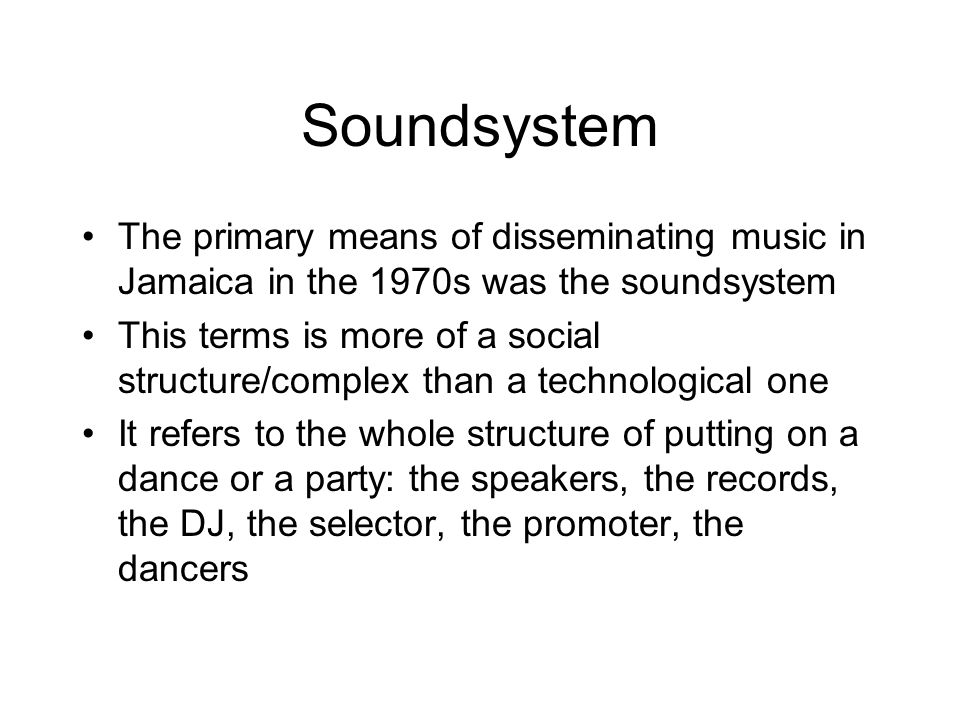 Soundsystem The primary means of disseminating music in Jamaica in the 1970s was the soundsystem This terms is more of a social structure/complex than a technological one It refers to the whole structure of putting on a dance or a party: the speakers, the records, the DJ, the selector, the promoter, the dancers