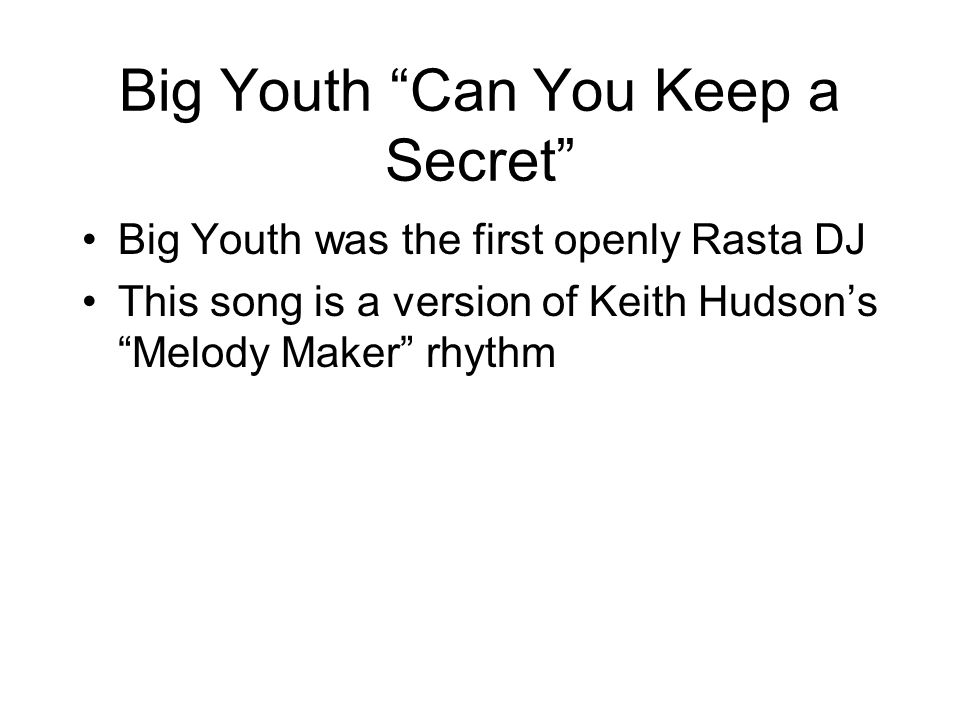 Big Youth Can You Keep a Secret Big Youth was the first openly Rasta DJ This song is a version of Keith Hudson's Melody Maker rhythm