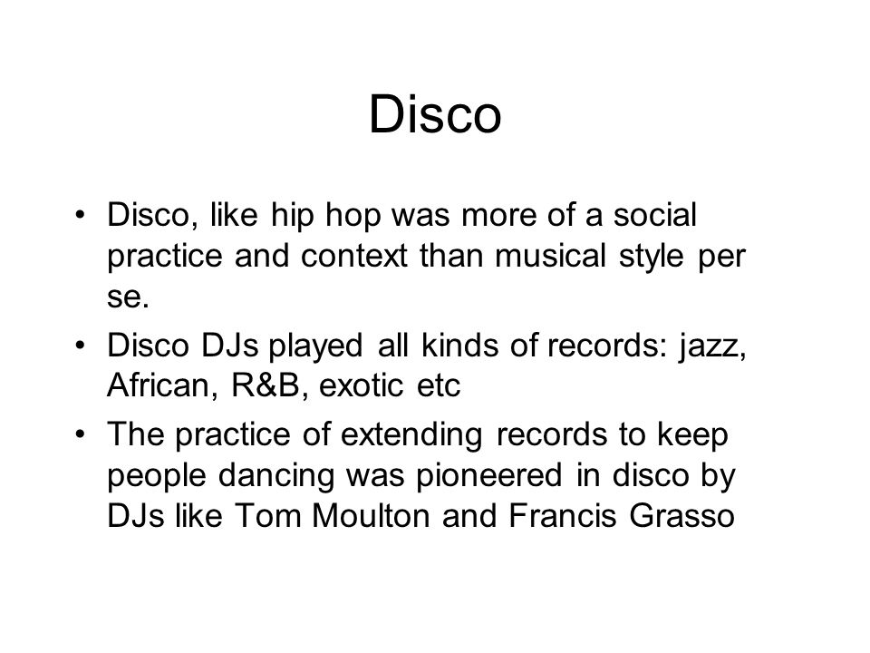 Disco Disco, like hip hop was more of a social practice and context than musical style per se.