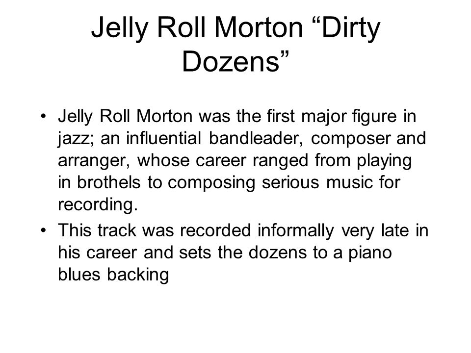 Jelly Roll Morton Dirty Dozens Jelly Roll Morton was the first major figure in jazz; an influential bandleader, composer and arranger, whose career ranged from playing in brothels to composing serious music for recording.