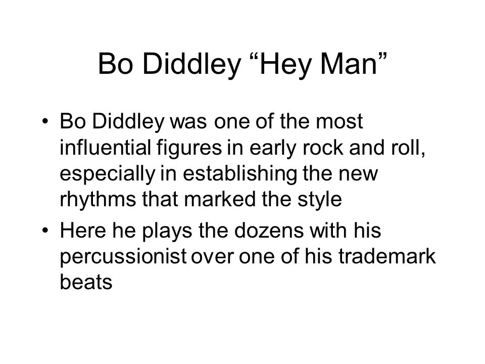 Bo Diddley Hey Man Bo Diddley was one of the most influential figures in early rock and roll, especially in establishing the new rhythms that marked the style Here he plays the dozens with his percussionist over one of his trademark beats