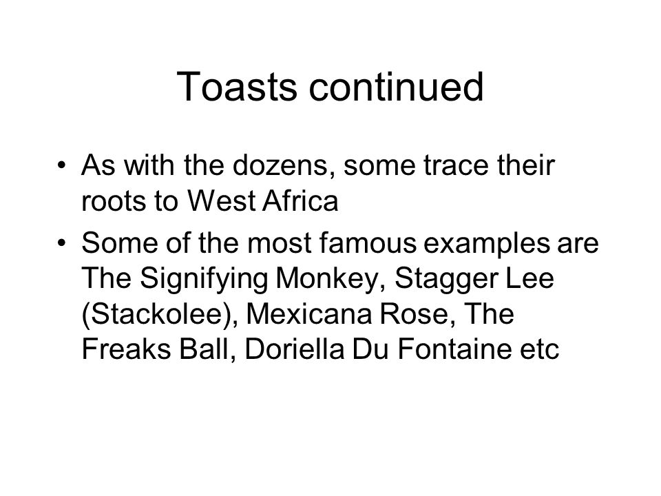 Toasts continued As with the dozens, some trace their roots to West Africa Some of the most famous examples are The Signifying Monkey, Stagger Lee (Stackolee), Mexicana Rose, The Freaks Ball, Doriella Du Fontaine etc