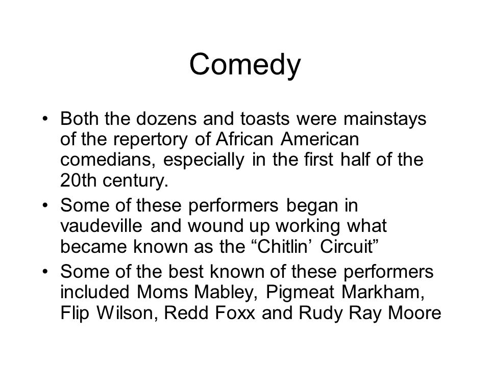 Comedy Both the dozens and toasts were mainstays of the repertory of African American comedians, especially in the first half of the 20th century.