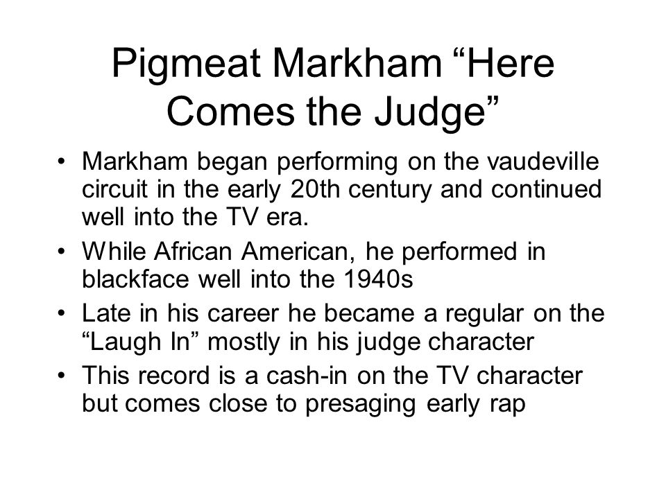 Pigmeat Markham Here Comes the Judge Markham began performing on the vaudeville circuit in the early 20th century and continued well into the TV era.
