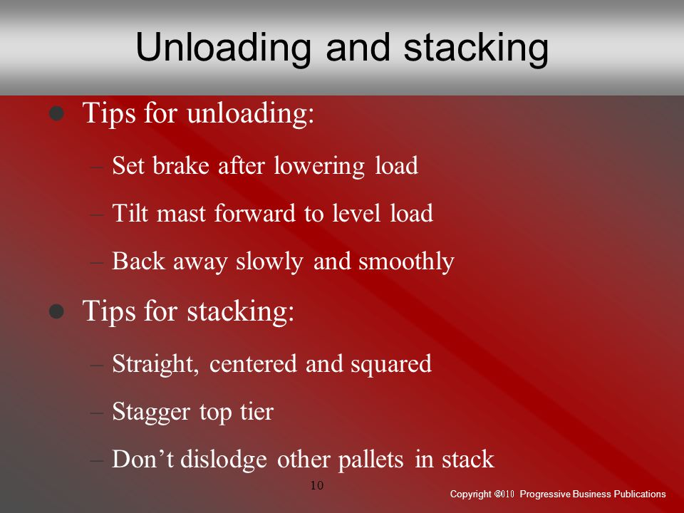 Copyright  Progressive Business Publications 10 Unloading and stacking Tips for unloading: –Set brake after lowering load –Tilt mast forward to