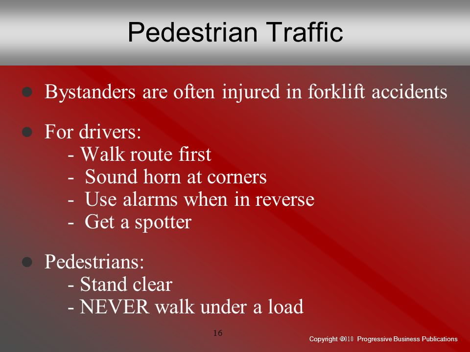 Copyright  Progressive Business Publications 16 Pedestrian Traffic Bystanders are often injured in forklift accidents For drivers: - Walk route