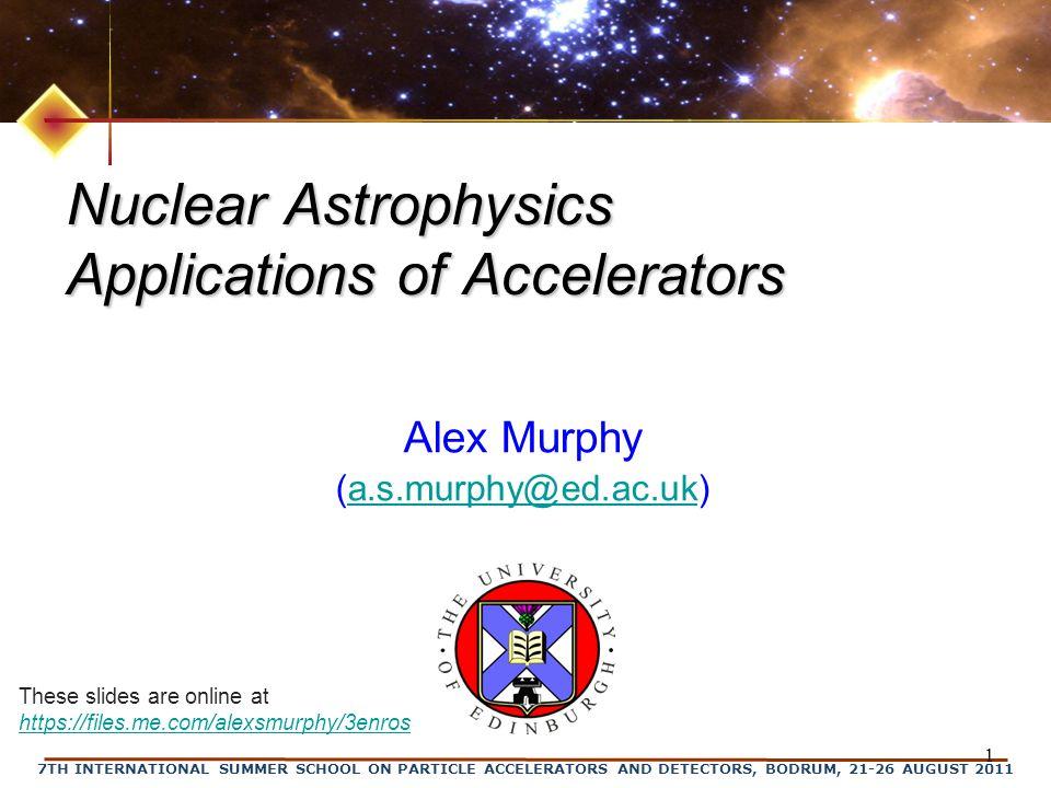 7TH INTERNATIONAL SUMMER SCHOOL ON PARTICLE ACCELERATORS AND DETECTORS, BODRUM, 21-26 AUGUST 2011 1 Nuclear Astrophysics Applications of Accelerators Alex Murphy (a.s.murphy@ed.ac.uk)a.s.murphy@ed.ac.uk These slides are online at https://files.me.com/alexsmurphy/3enros