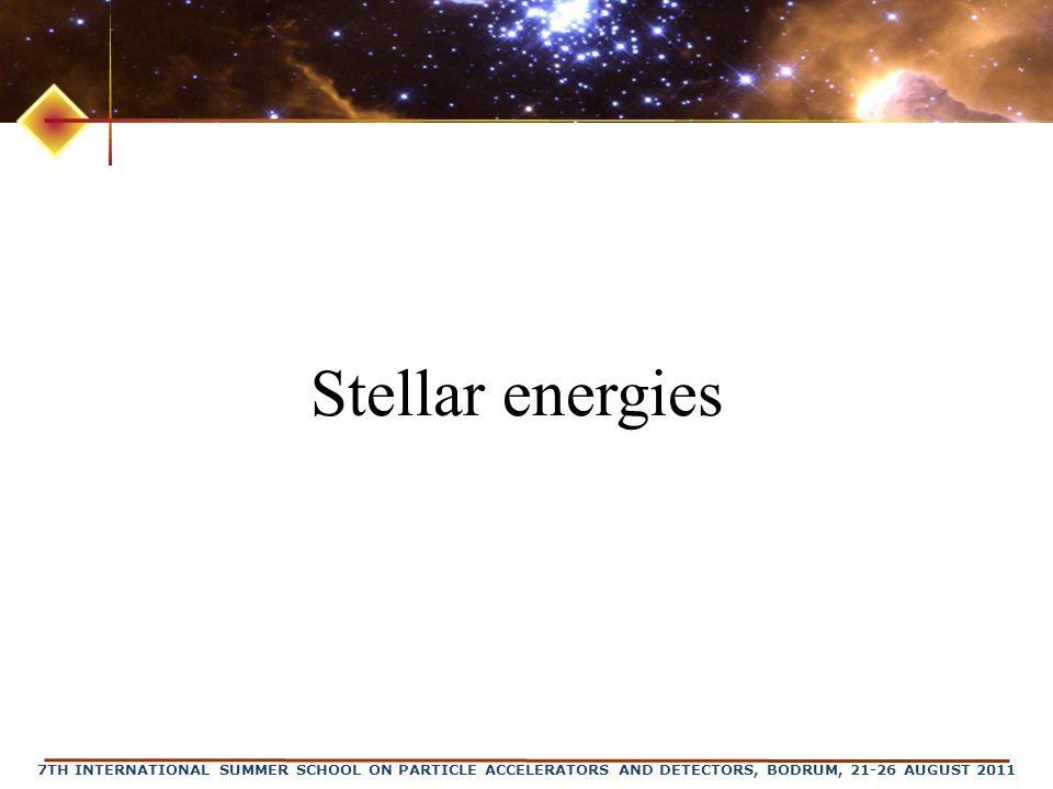 7TH INTERNATIONAL SUMMER SCHOOL ON PARTICLE ACCELERATORS AND DETECTORS, BODRUM, 21-26 AUGUST 2011 Stellar energies