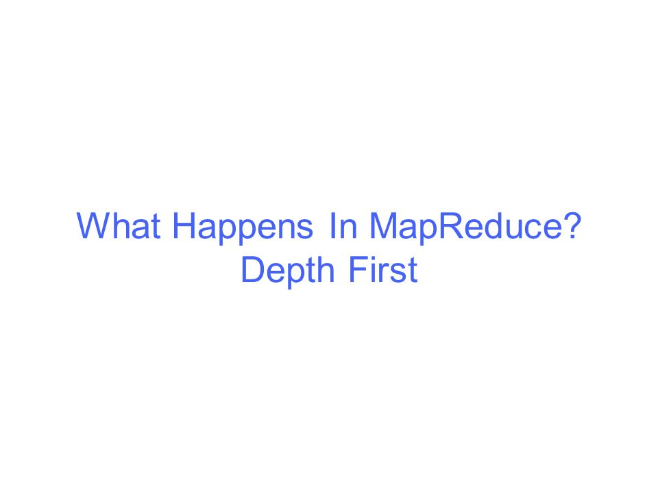 What Happens In MapReduce? Depth First