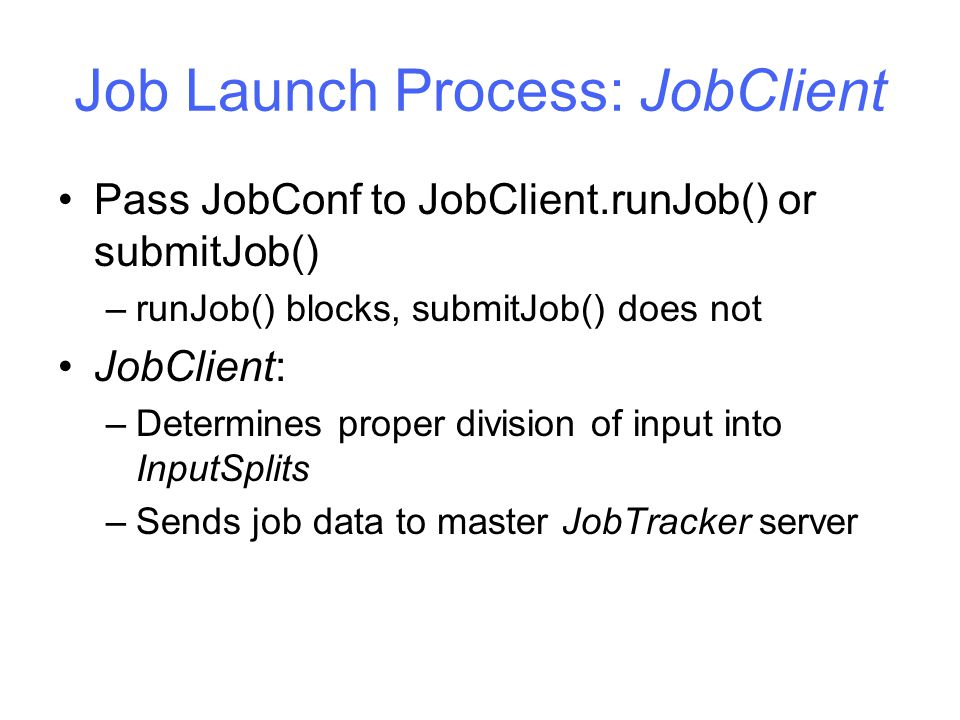 Job Launch Process: JobClient Pass JobConf to JobClient.runJob() or submitJob() –runJob() blocks, submitJob() does not JobClient: –Determines proper division of input into InputSplits –Sends job data to master JobTracker server