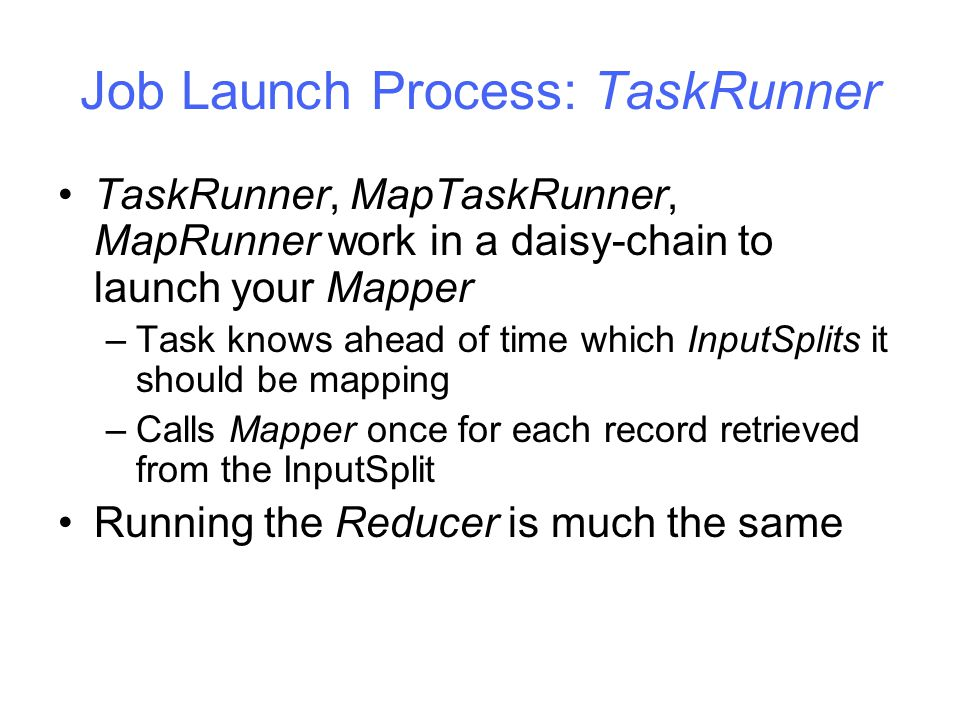 Job Launch Process: TaskRunner TaskRunner, MapTaskRunner, MapRunner work in a daisy-chain to launch your Mapper –Task knows ahead of time which InputSplits it should be mapping –Calls Mapper once for each record retrieved from the InputSplit Running the Reducer is much the same