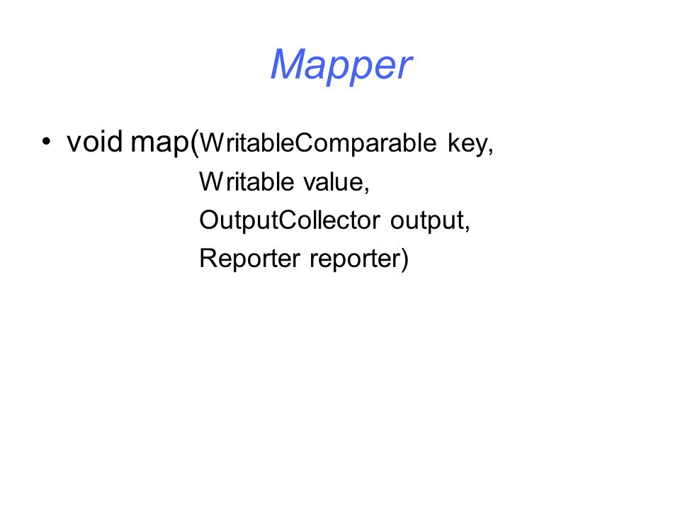 Mapper void map( WritableComparable key, Writable value, OutputCollector output, Reporter reporter)