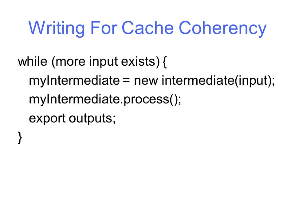 Writing For Cache Coherency while (more input exists) { myIntermediate = new intermediate(input); myIntermediate.process(); export outputs; }
