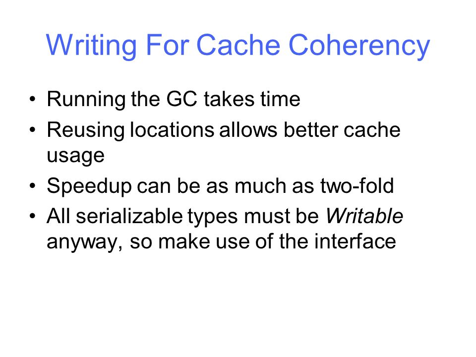 Writing For Cache Coherency Running the GC takes time Reusing locations allows better cache usage Speedup can be as much as two-fold All serializable types must be Writable anyway, so make use of the interface