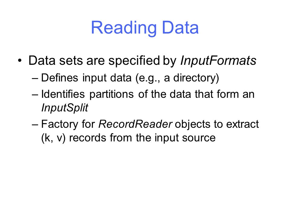 Reading Data Data sets are specified by InputFormats –Defines input data (e.g., a directory) –Identifies partitions of the data that form an InputSplit –Factory for RecordReader objects to extract (k, v) records from the input source
