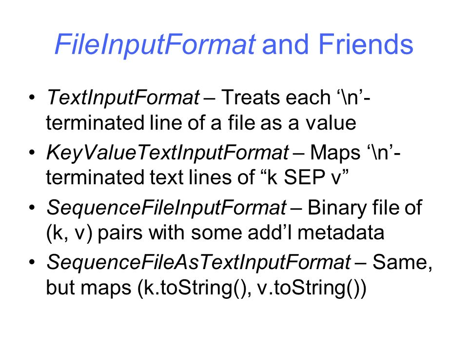 FileInputFormat and Friends TextInputFormat – Treats each '\n'- terminated line of a file as a value KeyValueTextInputFormat – Maps '\n'- terminated text lines of k SEP v SequenceFileInputFormat – Binary file of (k, v) pairs with some add'l metadata SequenceFileAsTextInputFormat – Same, but maps (k.toString(), v.toString())