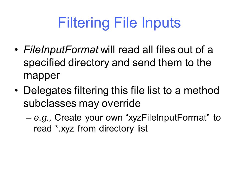 Filtering File Inputs FileInputFormat will read all files out of a specified directory and send them to the mapper Delegates filtering this file list to a method subclasses may override –e.g., Create your own xyzFileInputFormat to read *.xyz from directory list