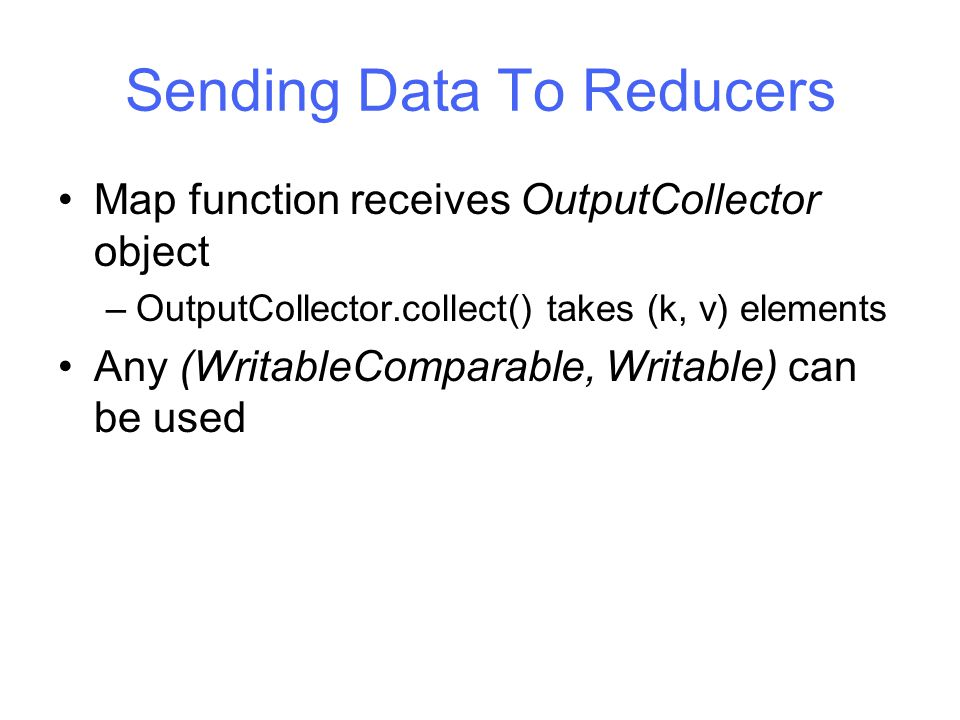 Sending Data To Reducers Map function receives OutputCollector object –OutputCollector.collect() takes (k, v) elements Any (WritableComparable, Writable) can be used