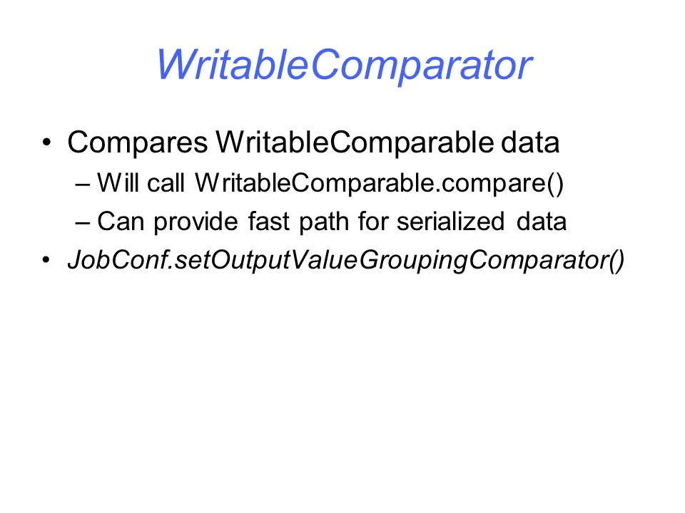 WritableComparator Compares WritableComparable data –Will call WritableComparable.compare() –Can provide fast path for serialized data JobConf.setOutputValueGroupingComparator()