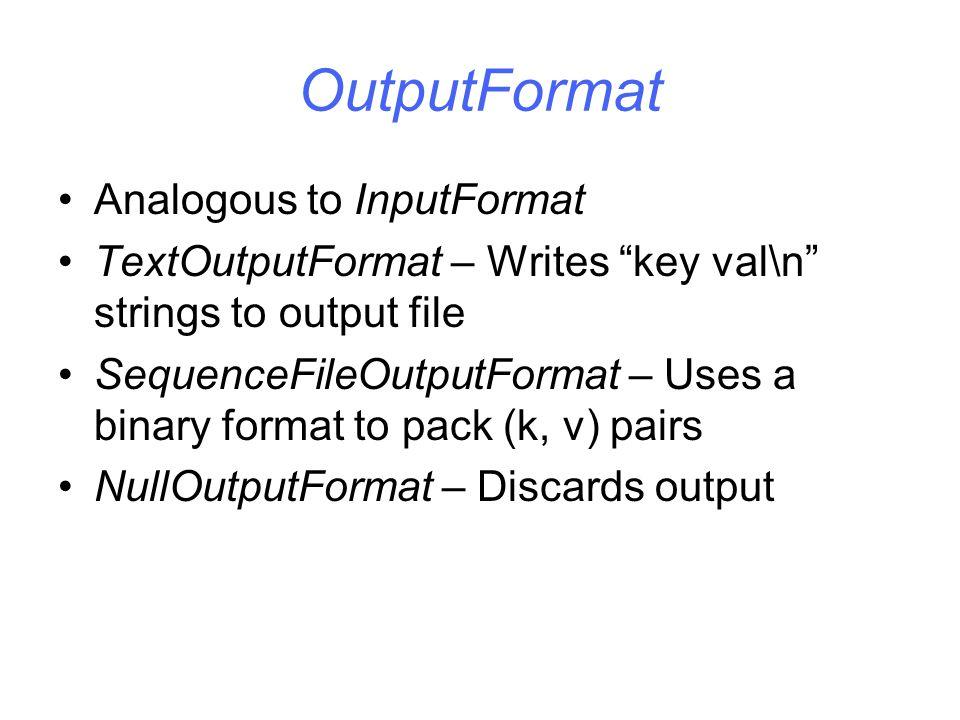"OutputFormat Analogous to InputFormat TextOutputFormat – Writes ""key val\n"" strings to output file SequenceFileOutputFormat – Uses a binary format to"