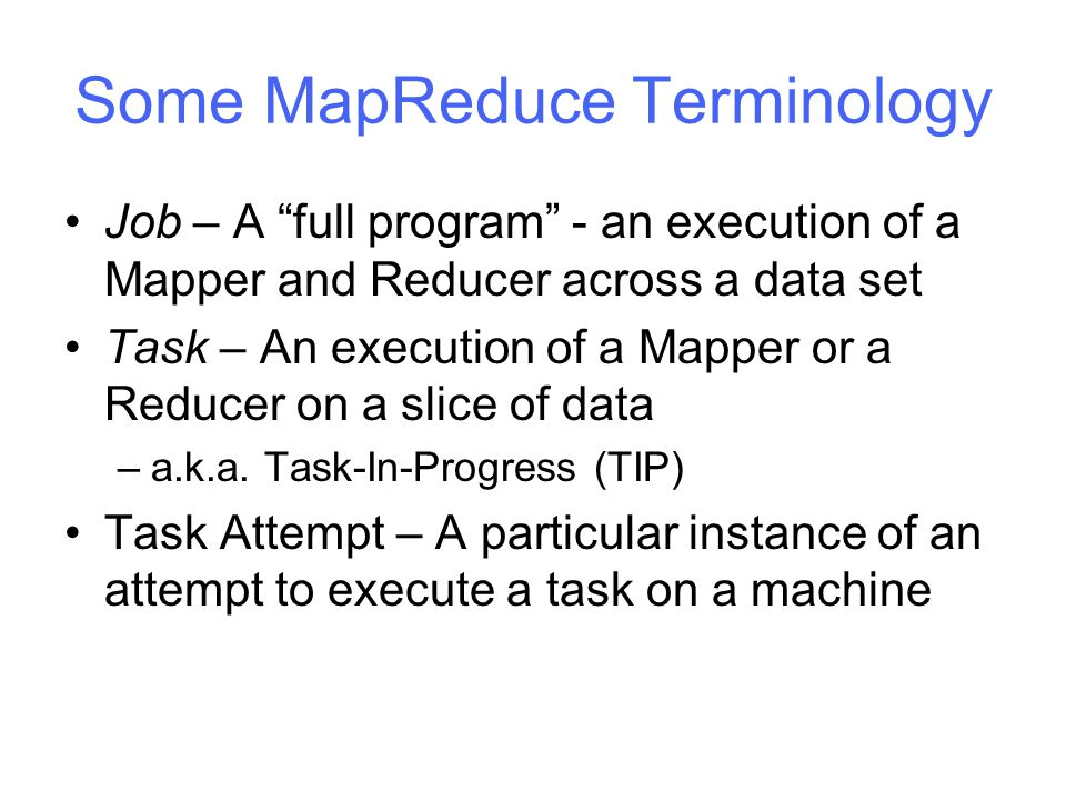 Some MapReduce Terminology Job – A full program - an execution of a Mapper and Reducer across a data set Task – An execution of a Mapper or a Reducer on a slice of data –a.k.a.