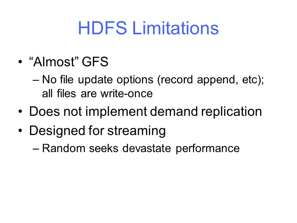 HDFS Limitations Almost GFS –No file update options (record append, etc); all files are write-once Does not implement demand replication Designed for streaming –Random seeks devastate performance