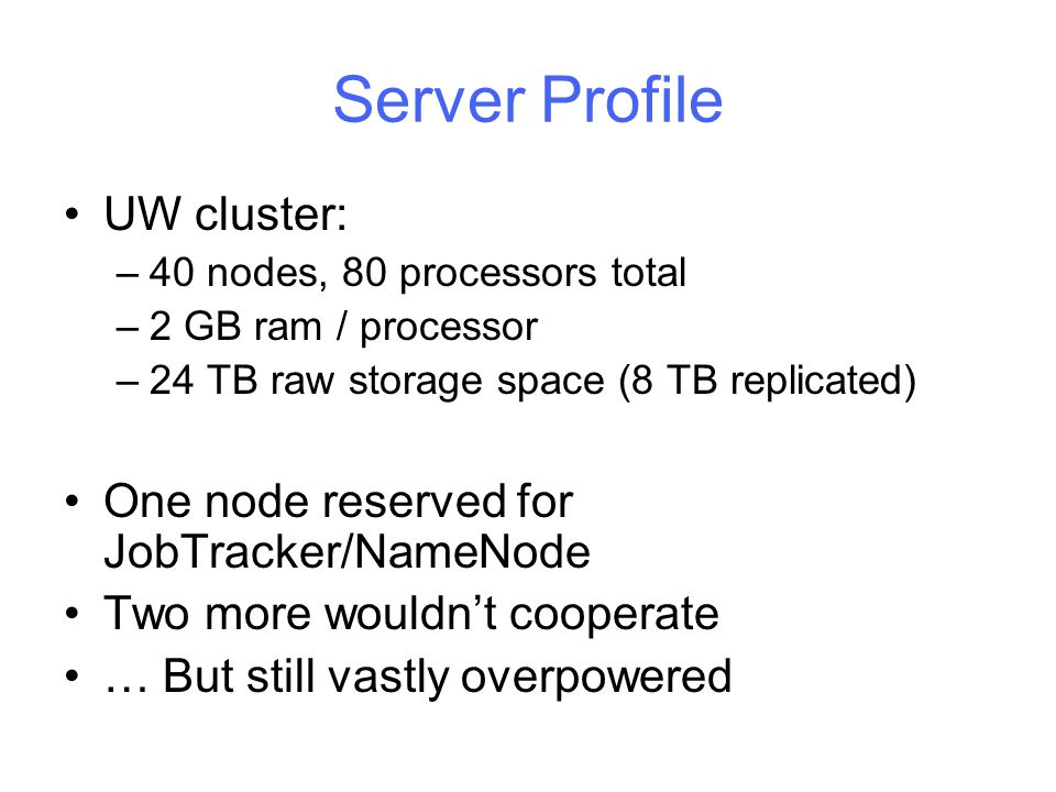 Server Profile UW cluster: –40 nodes, 80 processors total –2 GB ram / processor –24 TB raw storage space (8 TB replicated) One node reserved for JobTracker/NameNode Two more wouldn't cooperate … But still vastly overpowered