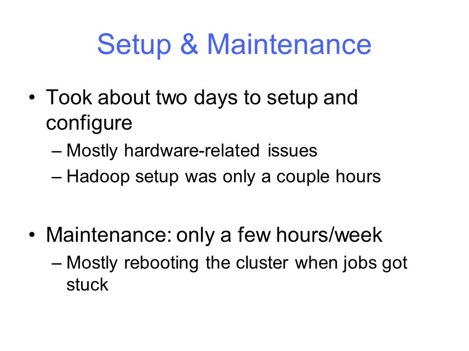 Setup & Maintenance Took about two days to setup and configure –Mostly hardware-related issues –Hadoop setup was only a couple hours Maintenance: only a few hours/week –Mostly rebooting the cluster when jobs got stuck