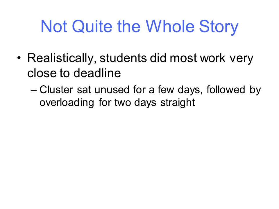 Not Quite the Whole Story Realistically, students did most work very close to deadline –Cluster sat unused for a few days, followed by overloading for two days straight