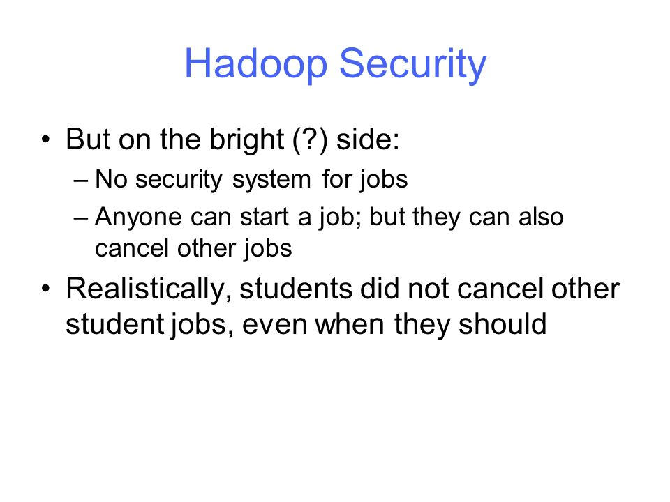 Hadoop Security But on the bright (?) side: –No security system for jobs –Anyone can start a job; but they can also cancel other jobs Realistically, students did not cancel other student jobs, even when they should