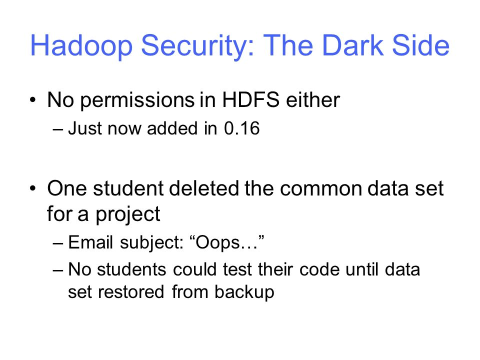 Hadoop Security: The Dark Side No permissions in HDFS either –Just now added in 0.16 One student deleted the common data set for a project –Email subject: Oops… –No students could test their code until data set restored from backup