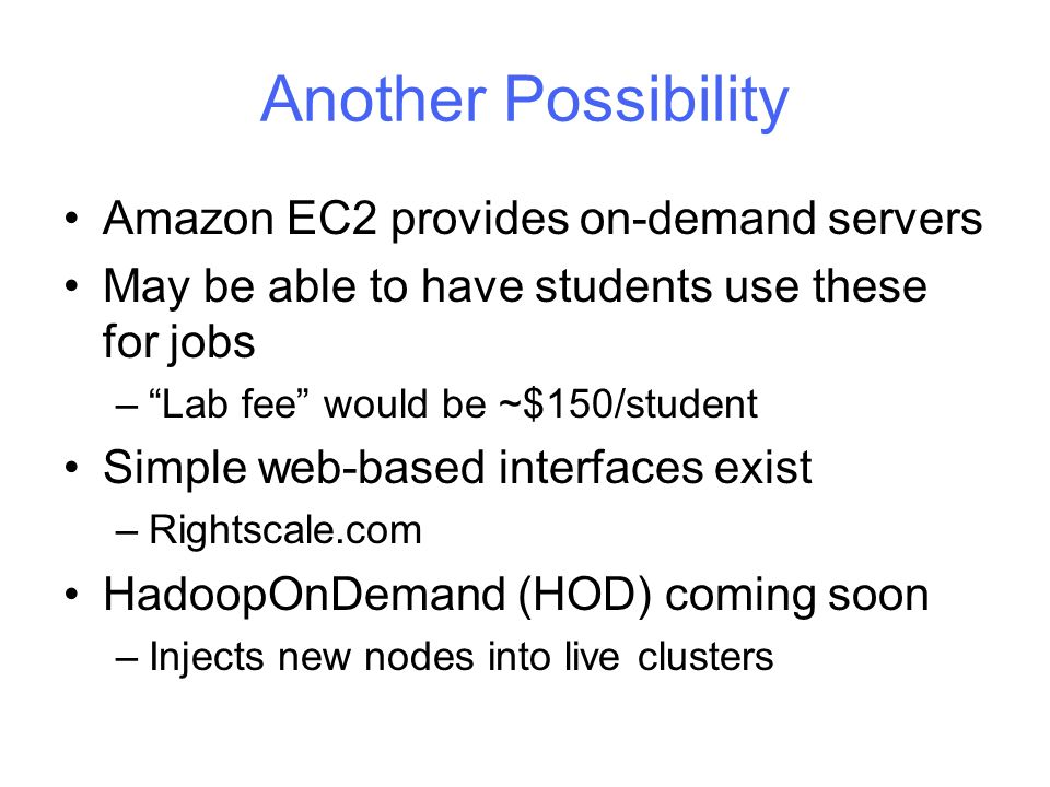 Another Possibility Amazon EC2 provides on-demand servers May be able to have students use these for jobs – Lab fee would be ~$150/student Simple web-based interfaces exist –Rightscale.com HadoopOnDemand (HOD) coming soon –Injects new nodes into live clusters