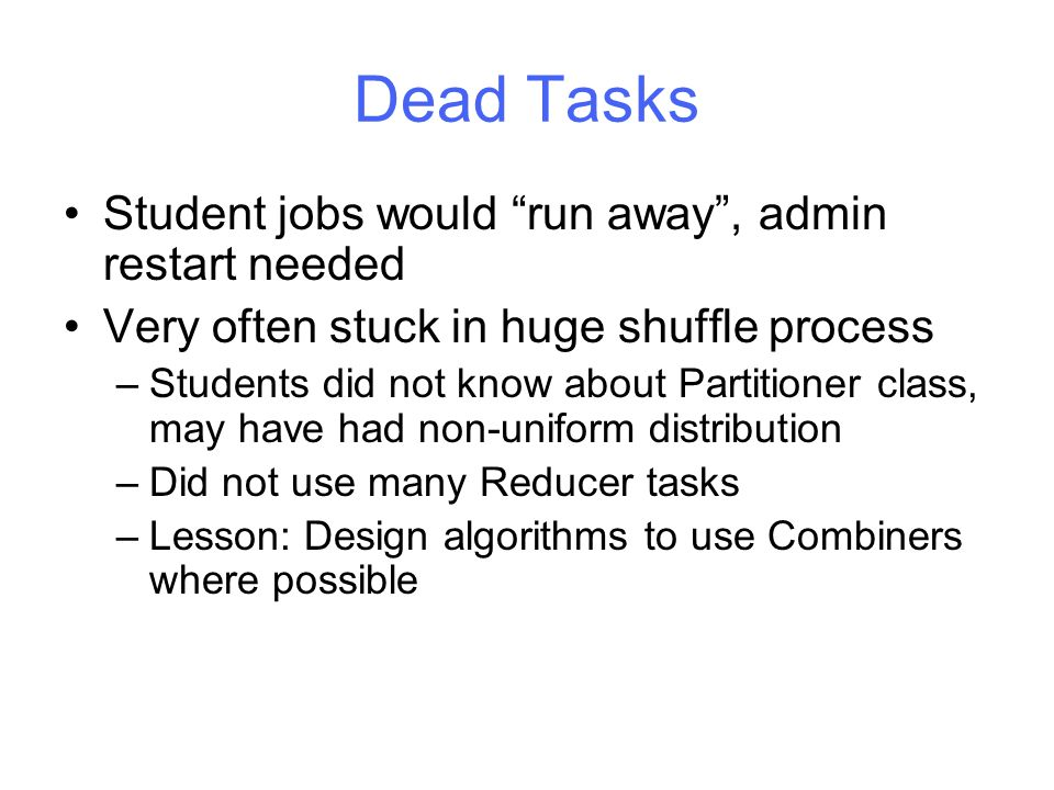 Dead Tasks Student jobs would run away , admin restart needed Very often stuck in huge shuffle process –Students did not know about Partitioner class, may have had non-uniform distribution –Did not use many Reducer tasks –Lesson: Design algorithms to use Combiners where possible