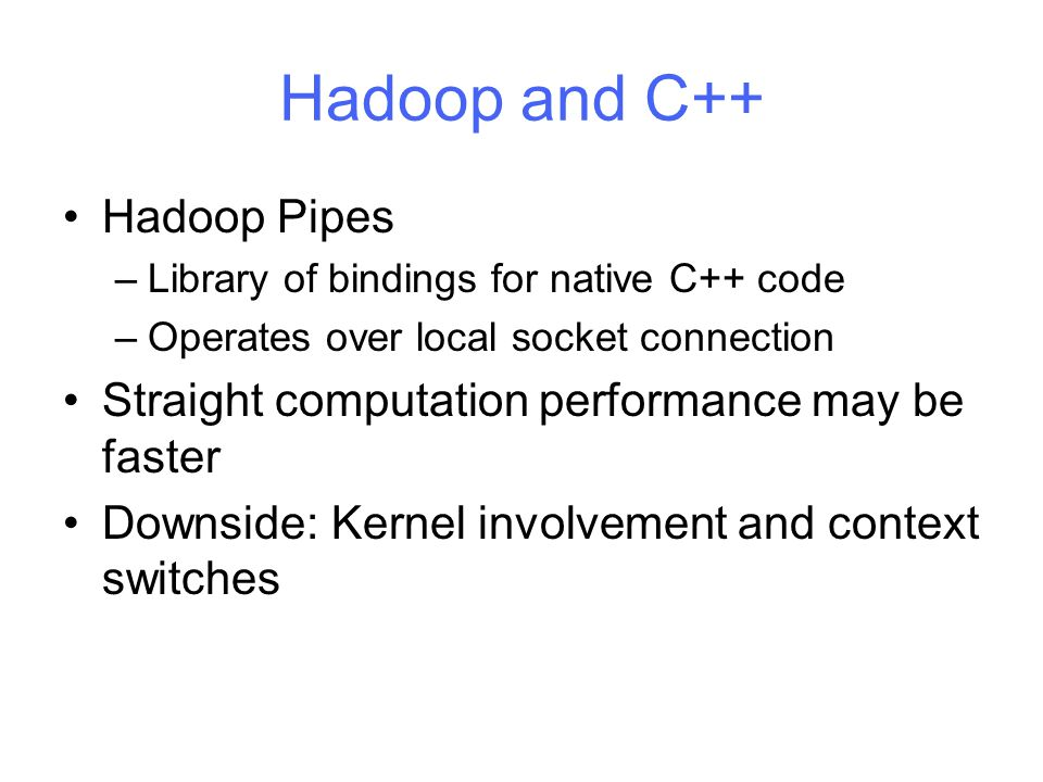 Hadoop and C++ Hadoop Pipes –Library of bindings for native C++ code –Operates over local socket connection Straight computation performance may be faster Downside: Kernel involvement and context switches