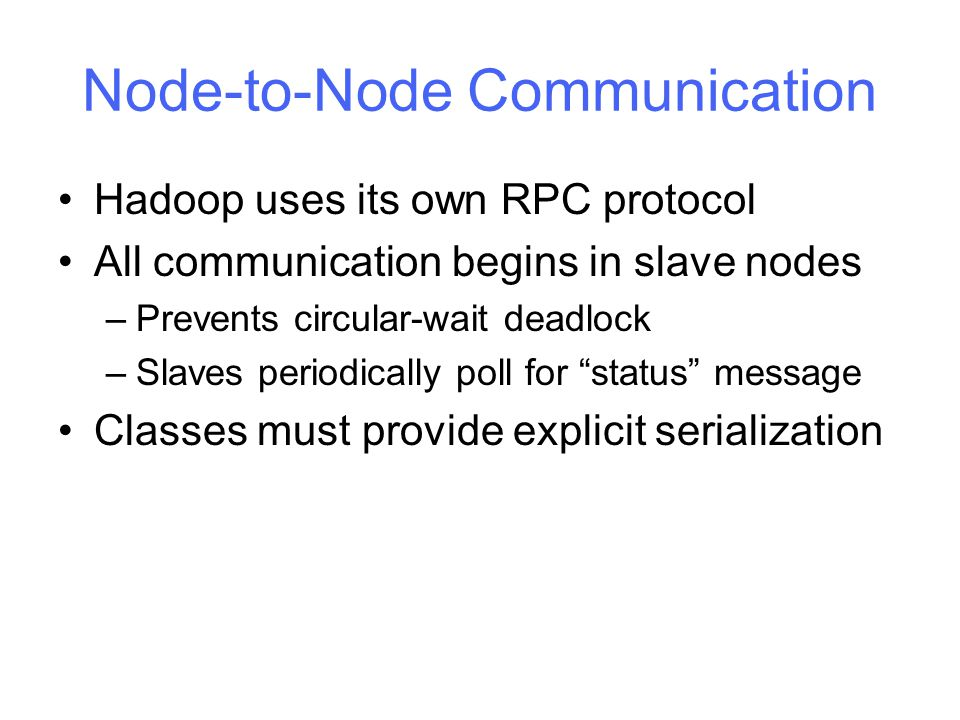 Node-to-Node Communication Hadoop uses its own RPC protocol All communication begins in slave nodes –Prevents circular-wait deadlock –Slaves periodically poll for status message Classes must provide explicit serialization