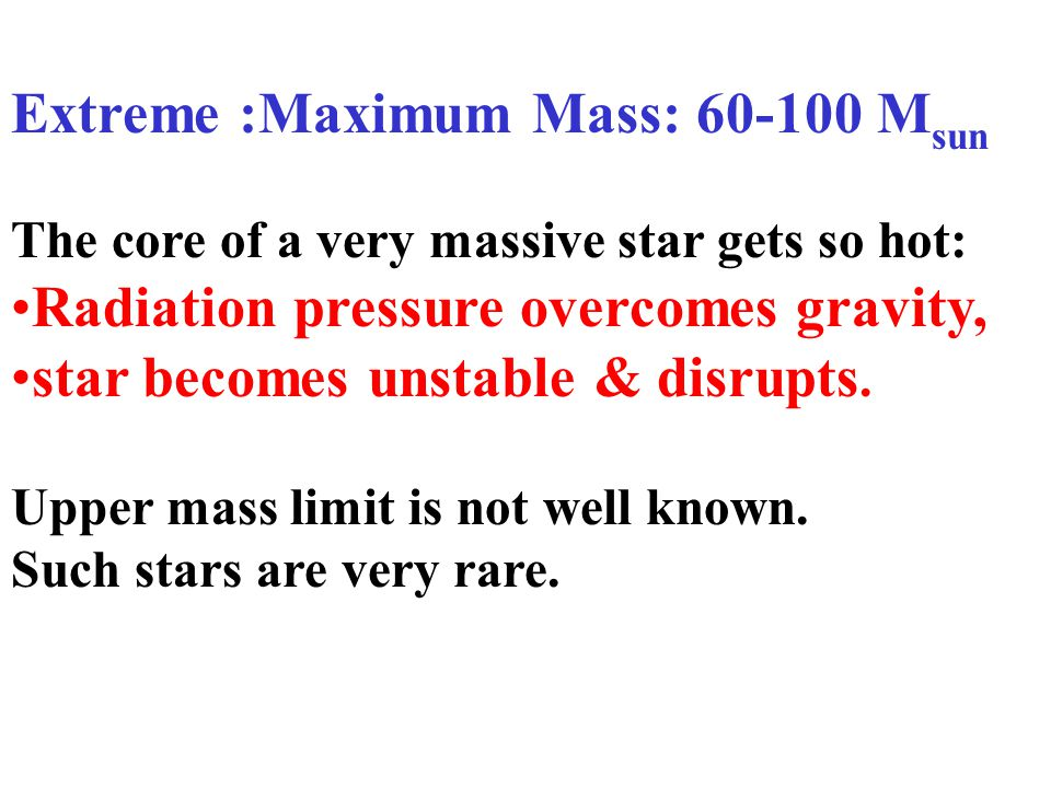 The core of a very massive star gets so hot: Radiation pressure overcomes gravity, star becomes unstable & disrupts. Upper mass limit is not well know