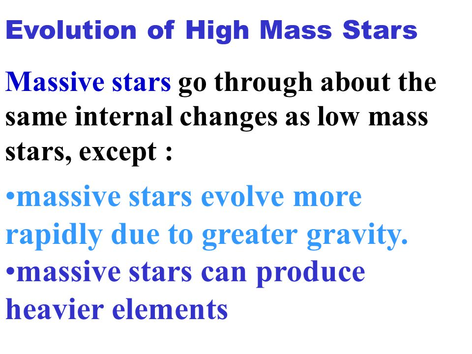 massive stars evolve more rapidly due to greater gravity. massive stars can produce heavier elements Evolution of High Mass Stars Massive stars go thr