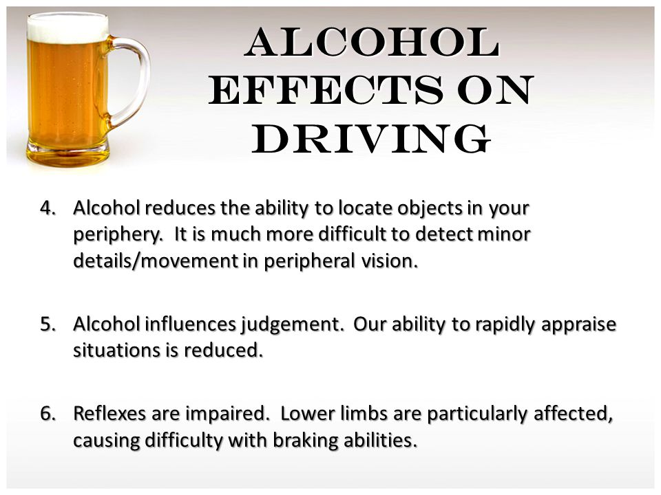 4.Alcohol reduces the ability to locate objects in your periphery. It is much more difficult to detect minor details/movement in peripheral vision. 5.