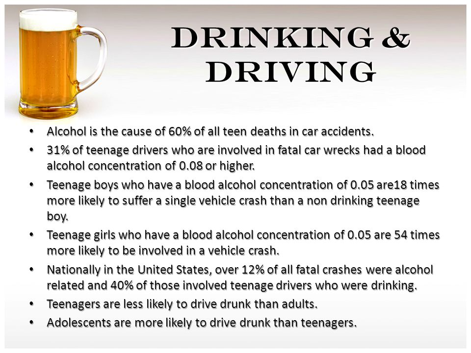 DRINKING & DRIVING Alcohol is the cause of 60% of all teen deaths in car accidents.